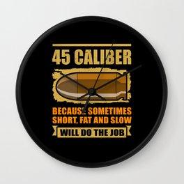 45 caliber Short Fat And Slow   Gun Lover Gift Wall Clock