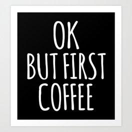 OK BUT FIRST COFFEE (Black & White) Art Print