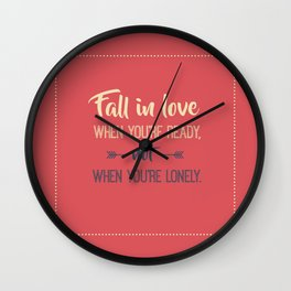 Fall in love when you're ready, not when you're lonely Wall Clock