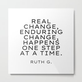 Real change, enduring change, happens one step at a time. RBG Metal Print
