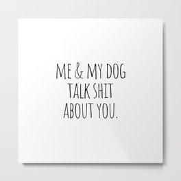 Me & my dog talk shit about you Metal Print