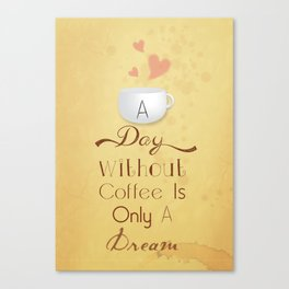 A day without coffee is only a dream! Canvas Print