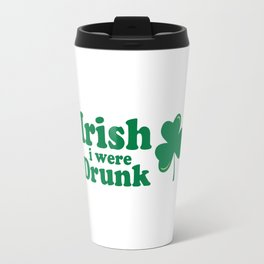 Irish I Were Drunk Funny Quote Travel Mug