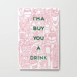 I'ma Buy You A Drink Metal Print