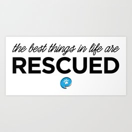 The Best Things in Life are Rescued Art Print