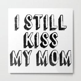 I Still Kiss My Mom Metal Print