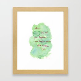 Oh no I'm not your boyfriend. We broke up two weeks ago. Framed Art Print