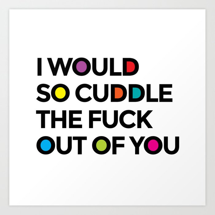 I WOULD SO CUDDLE THE FUCK OUT OF YOU (Multicolor) Art Print