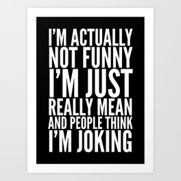 I'M ACTUALLY NOT FUNNY I'M JUST REALLY MEAN AND PEOPLE THINK I'M JOKING (Black & White) Art Print