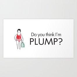 Do you think I'm plump? Art Print