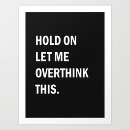 trop y penser-Hold On Let Me Overthink This , Humorous Wall Art, Motivational Quote Art Print