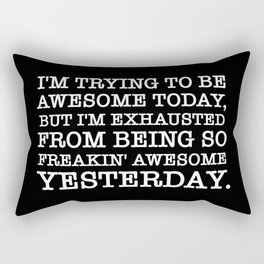 I'M TRYING TO BE AWESOME TODAY, BUT I'M EXHAUSTED FROM BEING SO FREAKIN' AWESOME YESTERDAY Rectangular Pillow