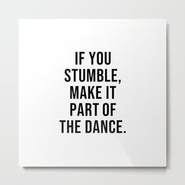 IF YOU STUMBLE MAKE IT PART OF THE DANCE Metal Print