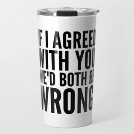 If I Agreed With You We'd Both Be Wrong Travel Mug