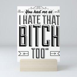 "You had me at ""I hate that bitch too"" Mini Art Print"