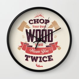 CHOP YOUR OWN WOOD IT WILL WARM YOU TWICE Wall Clock