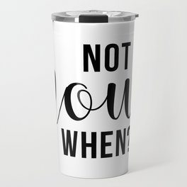 Not Now When Travel Mug