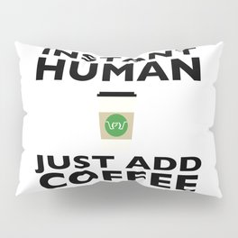 Instant Human - Just Add Coffee Pillow Sham