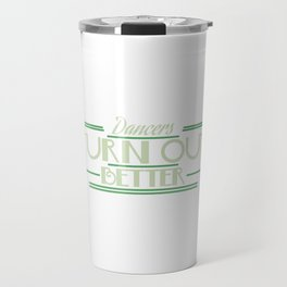 """""""Dancers Turn Out Better"""" for a graceful and creative dancer like you! Stay active with this tee!  Travel Mug"""