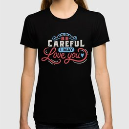 BE CAREFUL: I may love you T-shirt