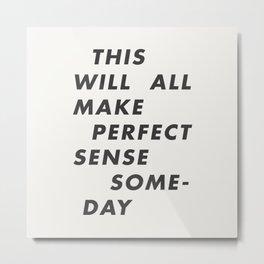 This Will All Make Perfect Sense Someday Metal Print