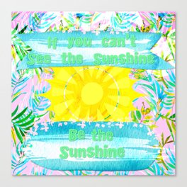 If You Can't See the Sunshine Be the Sunshine Canvas Print