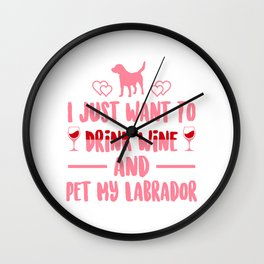 I Just Want To Drink Wine And Pet My Labrador pw Wall Clock