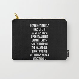 Death not merely ends life it also bestows upon it a silent completeness snatched from the hazardous flux to which all things human are subject Carry-All Pouch