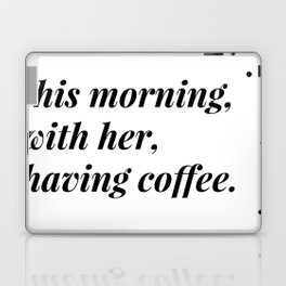 This morning, with her, having coffee. Laptop & iPad Skin