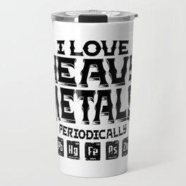 I Love Heavy Metals Periodically Science Humor Travel Mug