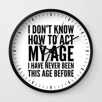 sayings Wall Clocks featuring I DON'T KNOW HOW TO ACT MY AGE I HAVE NEVER BEEN THIS AGE BEFORE by CreativeAngel
