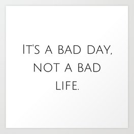 It's a bad day, not a bad life. Art Print