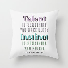 Talent is something you make bloom, Instinct is something you polish. Quote by Oikawa Tooru Throw Pillow