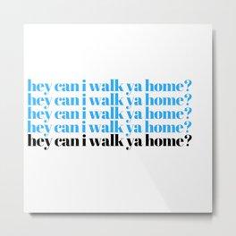 hey can I walk ya home? Metal Print