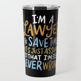 I'm A Lawyer To Save Time Lets Just Assume I'm Always Right Travel Mug