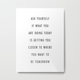 Ask Yourself If What You Are Doing Today Is Getting You Closer to Where You Want to Be Tomorrow Metal Print