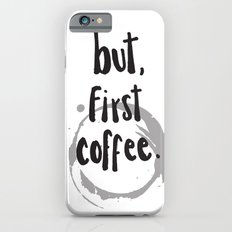 BUT, FIRST COFFEE Slim Case iPhone 6