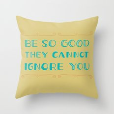 Be SO Good They CANNOT Ignore You Throw Pillow