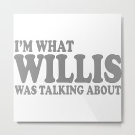 I'm What Willis Was Talking About Metal Print