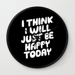 I Think I Will Just Be Happy Today motivational typography in black and white home wall decor Wall Clock