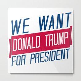 We Want Donald Trump for President Metal Print