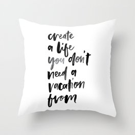 Create a Life You Don't Need a Vacation From Throw Pillow