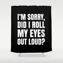 I'm Sorry Did I Roll My Eyes Out Loud (Black) Shower Curtain