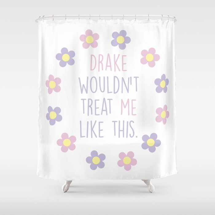 Drake Wouldnt Treat Me Like This Shower Curtain