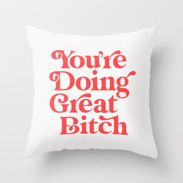 You're Doing Great Bitch Throw Pillow
