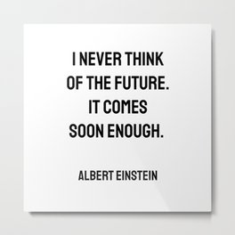 Albert Einstein Quotes - I never think of the future. It comes soon enough. Metal Print