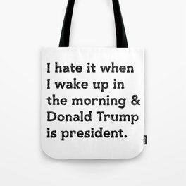 I hate it when I wake up in the morning and Donald Trump is president Tote Bag