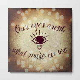 Our Eyes Aren't What Make Us See Metal Print