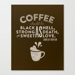 Coffee should be black as hell, strong as death, and sweet as love. —Turkish Proverb Canvas Print