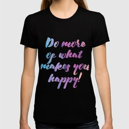 Do more of what makes you happy! T-shirt